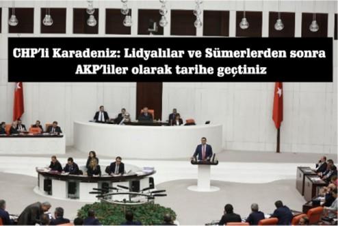 CHP'li Karadeniz: Lidyalılar ve Sümerlerden sonra AKP'liler olarak tarihe geçtiniz